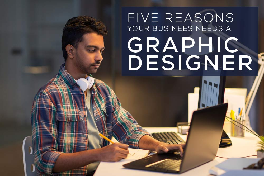 Five Reasons Your Business Needs a Graphic Designer